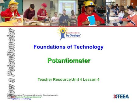 Potentiometer Foundations of Technology Potentiometer © 2013 International Technology and Engineering Educators Association, STEM  Center for Teaching.