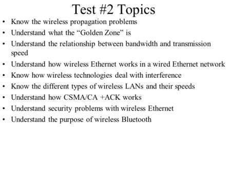 "Test #2 Topics Know the wireless propagation problems Understand what the ""Golden Zone"" is Understand the relationship between bandwidth and transmission."