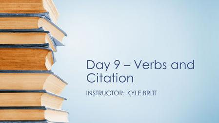 Day 9 – Verbs and Citation INSTRUCTOR: KYLE BRITT.