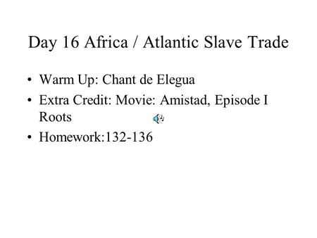 Day 16 Africa / Atlantic Slave Trade Warm Up: Chant de Elegua Extra Credit: Movie: Amistad, Episode I Roots Homework:132-136.