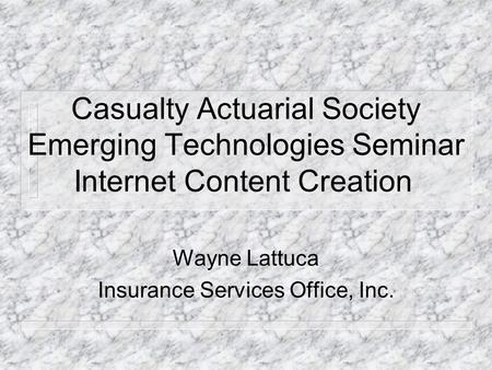 Casualty Actuarial Society Emerging Technologies Seminar Internet Content Creation Wayne Lattuca Insurance Services Office, Inc.