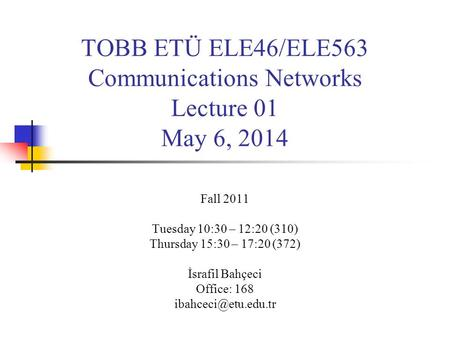 TOBB ETÜ ELE46/ELE563 Communications Networks Lecture 01 May 6, 2014 Fall 2011 Tuesday 10:30 – 12:20 (310) Thursday 15:30 – 17:20 (372) İsrafil Bahçeci.