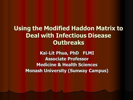 Using the Modified Haddon Matrix to Deal with Infectious Disease Outbreaks Kai-Lit Phua, PhD FLMI Associate Professor Medicine & Health Sciences Monash.