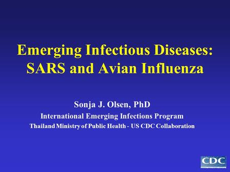 Emerging Infectious Diseases: SARS and Avian Influenza Sonja J. Olsen, PhD International Emerging Infections Program Thailand Ministry of Public Health.