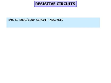RESISTIVE CIRCUITS MULTI NODE/LOOP CIRCUIT ANALYSIS.