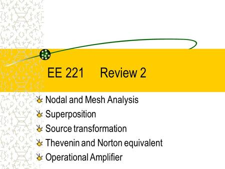 EE 221 Review 2 Nodal and Mesh Analysis Superposition Source transformation Thevenin and Norton equivalent Operational Amplifier.