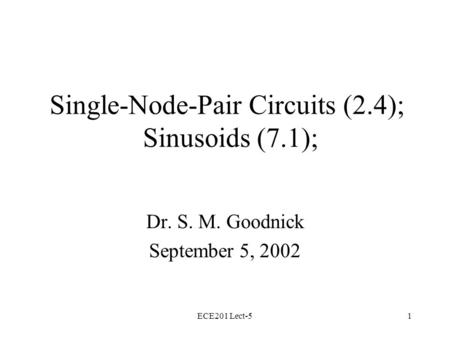 ECE201 Lect-51 Single-Node-Pair Circuits (2.4); Sinusoids (7.1); Dr. S. M. Goodnick September 5, 2002.