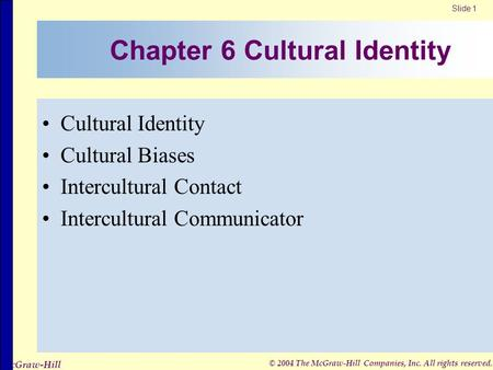 Slide 1 © 2004 The McGraw-Hill Companies, Inc. All rights reserved. McGraw-Hill Chapter 6 Cultural Identity Cultural Identity Cultural Biases Intercultural.