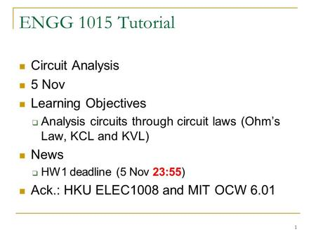 1 ENGG 1015 Tutorial Circuit Analysis 5 Nov Learning Objectives  Analysis circuits through circuit laws (Ohm's Law, KCL and KVL) News  HW1 deadline (5.