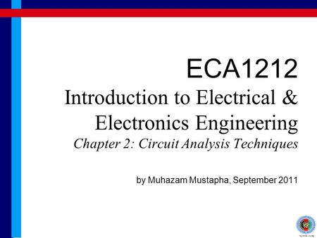 ECA1212 Introduction to Electrical & Electronics Engineering Chapter 2: Circuit Analysis Techniques by Muhazam Mustapha, September 2011.