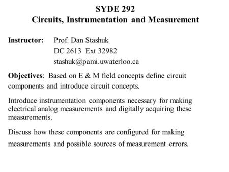 SYDE 292 Circuits, Instrumentation and Measurement Instructor: Prof. Dan Stashuk DC 2613 Ext 32982 Objectives: Based on E & M.