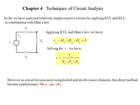 Chapter 4 Techniques of Circuit Analysis So far we have analyzed relatively simple resistive circuits by applying KVL and KCL in combination with Ohm's.