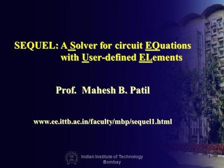 Indian Institute of Technology Bombay 1 SEQUEL: A Solver for circuit EQuations with User-defined ELements Prof. Mahesh B. Patil www.ee.ittb.ac.in/faculty/mbp/sequel1.html.
