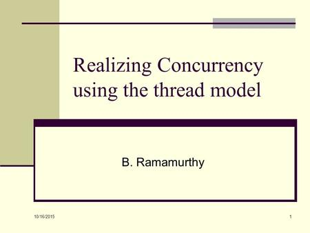 10/16/2015 1 Realizing Concurrency using the thread model B. Ramamurthy.