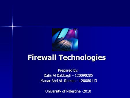 Firewall Technologies Prepared by: Dalia Al Dabbagh - 120090285 Manar Abd Al- Rhman - 120080113 University of Palestine -2010.