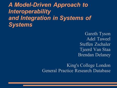 A Model-Driven Approach to Interoperability and Integration in Systems of Systems Gareth Tyson Adel Taweel Steffen Zschaler Tjeerd Van Staa Brendan Delaney.