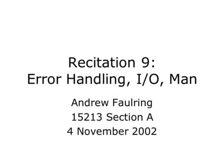 Recitation 9: Error Handling, I/O, Man Andrew Faulring 15213 Section A 4 November 2002.