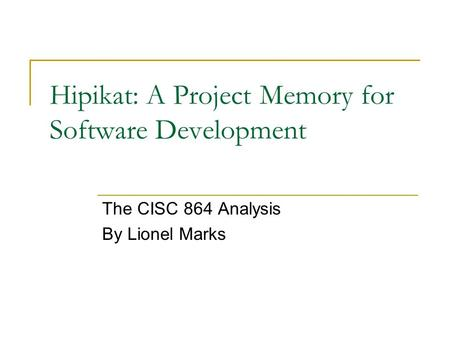 Hipikat: A Project Memory for Software Development The CISC 864 Analysis By Lionel Marks.
