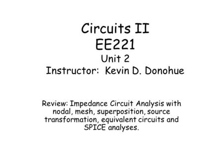 Circuits II EE221 Unit 2 Instructor: Kevin D. Donohue Review: Impedance Circuit Analysis with nodal, mesh, superposition, source transformation, equivalent.