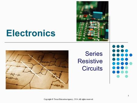 Electronics Series Resistive Circuits 1 Copyright © Texas Education Agency, 2014. All rights reserved.