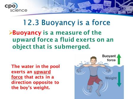 12.3 Buoyancy is a force Buoyancy is a measure of the upward force a fluid exerts on an object that is submerged. The water in the pool exerts an upward.
