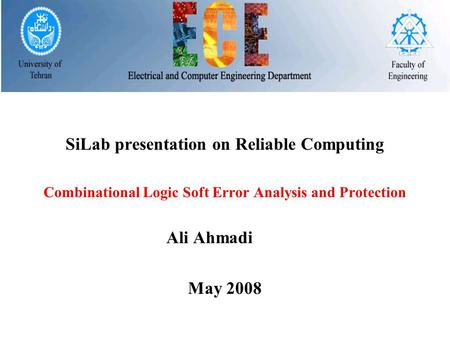 SiLab presentation on Reliable Computing Combinational Logic Soft Error Analysis and Protection Ali Ahmadi May 2008.
