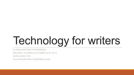Technology for writers FLORIDA WRITERS CONFERENCE ORLANDO, FLORIDA ● OCTOBER 18-20, 2013 CHRIS HAMILTON TECHFORWRITERS.WORDPRESS.COM.