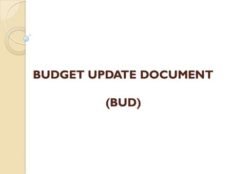 BUDGET UPDATE DOCUMENT (BUD). Overview Purpose of the Budget Update Document What to budget? Where will the BUD load from? How will budget documents be.