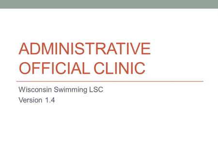 ADMINISTRATIVE OFFICIAL CLINIC Wisconsin Swimming LSC Version 1.4.