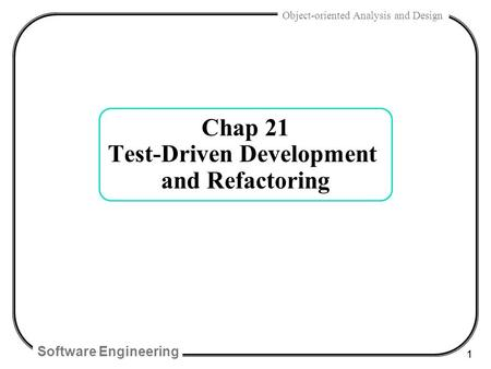 Software Engineering 1 Object-oriented Analysis and Design Chap 21 Test-Driven Development and Refactoring.