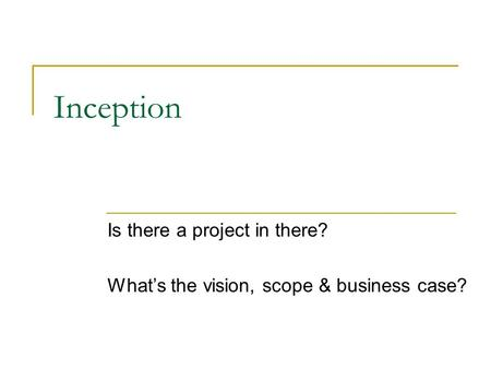 Inception Is there a project in there? What's the vision, scope & business case?