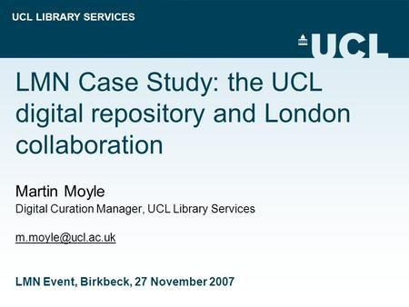 UCL LIBRARY SERVICES LMN Case Study: the UCL digital repository and London collaboration Martin Moyle Digital Curation Manager, UCL Library Services