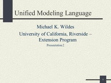 1 Unified Modeling Language Michael K. Wildes University of California, Riverside – Extension Program Presentation 2.