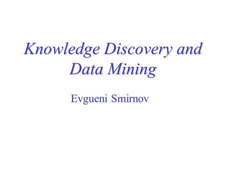Knowledge Discovery and Data Mining Evgueni Smirnov.