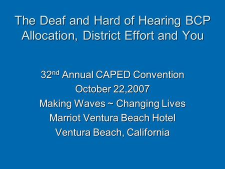 The Deaf and Hard of Hearing BCP Allocation, District Effort and You 32 nd Annual CAPED Convention October 22,2007 Making Waves ~ Changing Lives Marriot.