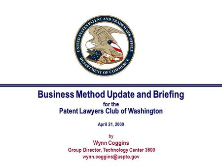 Business Method Update and Briefing for the Patent Lawyers Club of Washington April 21, 2009 by Wynn Coggins Group Director, Technology Center 3600