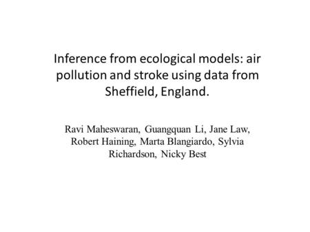Inference from ecological models: air pollution and stroke using data from Sheffield, England. Ravi Maheswaran, Guangquan Li, Jane Law, Robert Haining,
