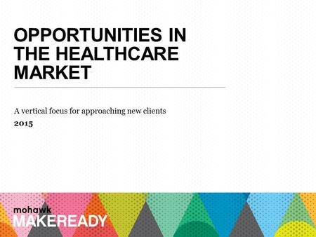 OPPORTUNITIES IN THE HEALTHCARE MARKET A vertical focus for approaching new clients 2015 1 A n I n t r o d u c ti o n t o M a k e R e a d y.