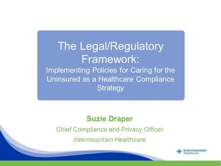 The Legal/Regulatory Framework: Implementing Policies for Caring for the Uninsured as a Healthcare Compliance Strategy Suzie Draper Chief Compliance and.
