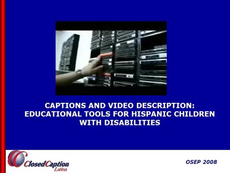 OSEP 2008 CAPTIONS AND VIDEO DESCRIPTION: EDUCATIONAL TOOLS FOR HISPANIC CHILDREN WITH DISABILITIES OSEP 2008.