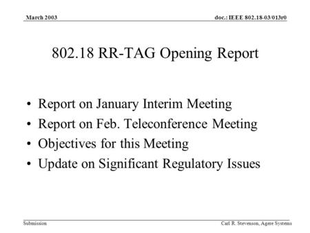 Doc.: IEEE 802.18-03/013r0 Submission March 2003 Carl R. Stevenson, Agere Systems 802.18 RR-TAG Opening Report Report on January Interim Meeting Report.