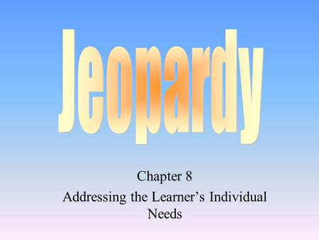 Chapter 8 Addressing the Learner's Individual Needs