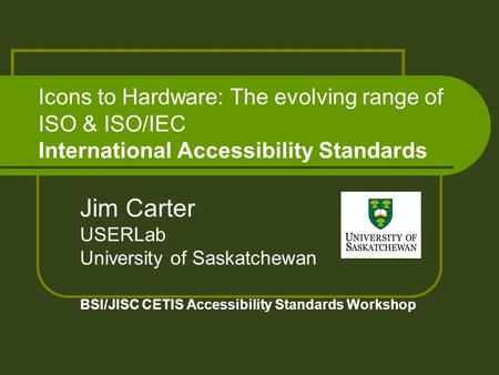 Icons to Hardware: The evolving range of ISO & ISO/IEC International Accessibility Standards Jim Carter USERLab University of Saskatchewan BSI/JISC CETIS.