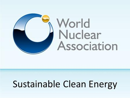 Sustainable Clean Energy. World Nuclear Association 190 Members.