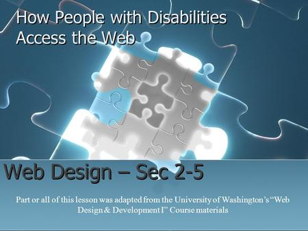 "How People with Disabilities Access the Web Web Design – Sec 2-5 Part or all of this lesson was adapted from the University of Washington's ""Web Design."