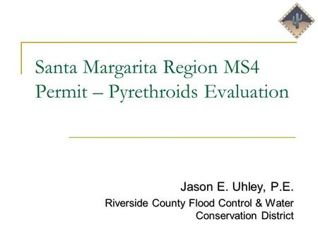 Santa Margarita Region MS4 Permit – Pyrethroids Evaluation Jason E. Uhley, P.E. Riverside County Flood Control & Water Conservation District.