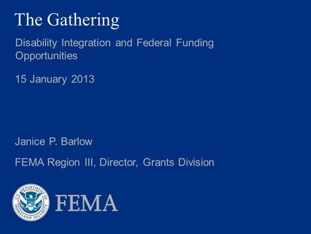 The Gathering Disability Integration and Federal Funding Opportunities 15 January 2013 Janice P. Barlow FEMA Region III, Director, Grants Division.