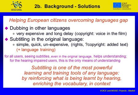 VOICE and MOISE Projects - Madrid 2b. Background - Solutions Helping European citizens overcoming languages gap u u Dubbing in other languages l l very.