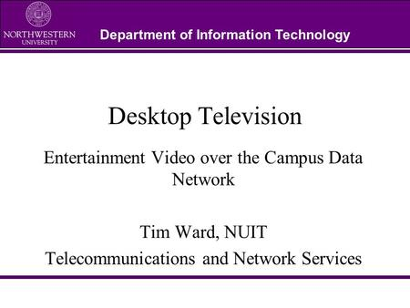 Department of Information Technology Desktop Television Entertainment Video over the Campus Data Network Tim Ward, NUIT Telecommunications and Network.