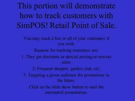 This portion will demonstrate how to track customers with SimPOS! Retail Point of Sale. You may track a few or all of your customers if you wish. Reasons.